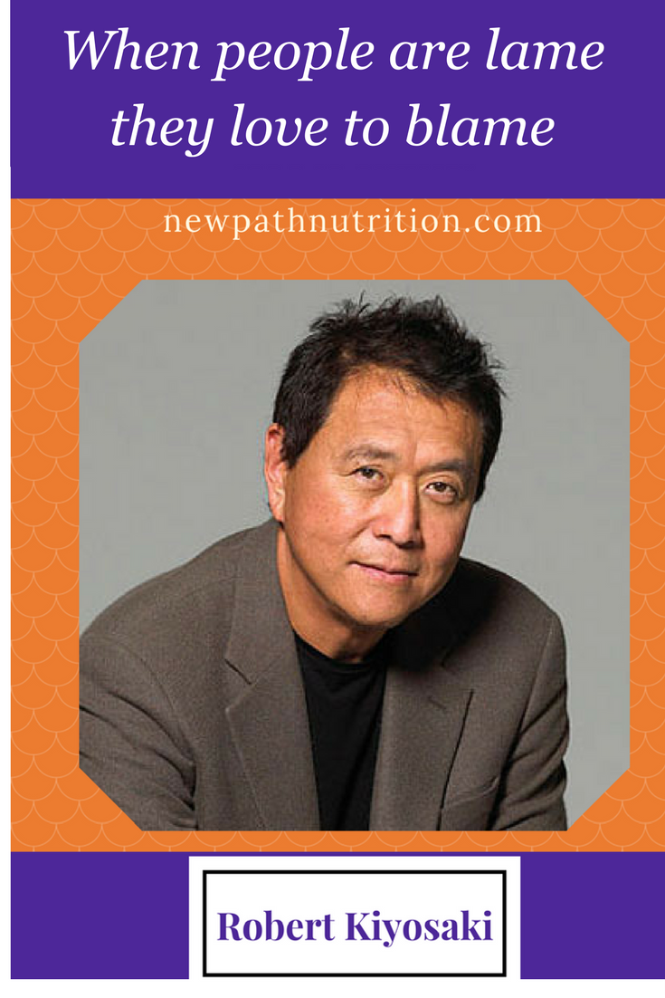 Lame people blame people - Robert Kiyosaki